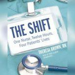 The Shift One Nurse, Twelve Hours, Four Patients Lives, Theresa Brown, RN