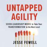 Untapped Agility Seven Leadership Moves to Take Your Transformation to the Next Level, Jesse Fewell