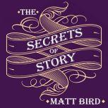 The Secrets of Story Innovative Tools for Perfecting Your Fiction and Captivating Readers, Matt Bird