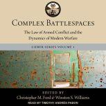 Complex Battlespaces The Law of Armed Conflict and the Dynamics of Modern Warfare, Christopher M. Ford