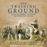 The Training Ground Grant, Lee, Sherman, and Davis in the Mexican War 18461848, Martin Dugard