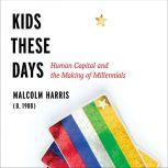Kids These Days Human Capital and the Making of Millennials, Malcolm Harris