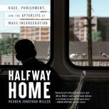 Halfway Home Race, Punishment, and the Afterlife of Mass Incarceration, Reuben Jonathan Miller