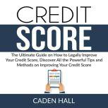 Credit Score: The Ultimate Guide on How to Legally Improve Your Credit Score, Discover All the Powerful Tips and Methods on Improving Your Credit Score, Caden Hall