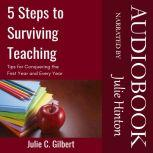 5 Steps to Surviving Teaching Tips for Conquering the First Year and Every Year, Julie C. Gilbert