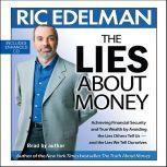 The Lies About Money Achieving Financial Security and True Wealth by Avoiding the Lies Others Tell Us-- And the Lies We Tell Ourselves, Ric Edelman