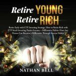 Retire Young Retire Rich Retire Early with ETF Investing Strategy: How to Retire Rich with ETF Stock Investing Passive Income + Millionaire Habits, Nathan Bell