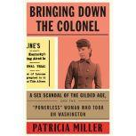 "Bringing Down the Colonel A Sex Scandal of the Gilded Age, and the ""Powerless"" Woman Who Took On Washington, Patricia Miller"