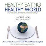 Healthy Eating, Healthy World Unleashing the Power of PlantBased Nutrition, J. Morris Hicks, with J. Stanfield Hicks