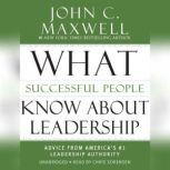 What Successful People Know about Leadership Advice from America's #1 Leadership Authority, John C. Maxwell