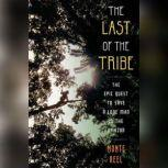 The Last of the Tribe The Epic Quest to Save a Lone Man in the Amazon, Monte Reel