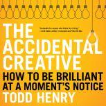 The Accidental Creative How to Be Brilliant at a Moment's Notice, Todd Henry