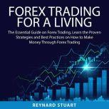 Forex Trading For a Living The Essential Guide on Forex Trading, Learn the Proven Strategies and Best Practices on How to Make Money Through Forex Trading, Reynard Stuart