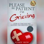 Please Be Patient, I'm Grieving How to Care for and Support the Grieving Heart, Gary Roe