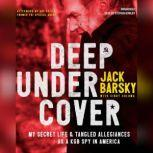 Deep Undercover My Secret Life and Tangled Allegiances as a KGB Spy in America, Jack Barsky
