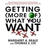 Getting (More of) What You Want How the Secrets of Economics and Psychology Can Help You Negotiate Anything, in Business and in Life, Margaret A. Neale