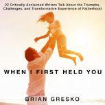 When I First Held You 22 Critically Acclaimed Writers Talk About the Triumphs, Challenges, and Transformative Experience of Fatherhood, Brian Gresko