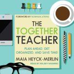 The Together Teacher Plan Ahead, Get Organized, and Save Time!, Maia Heyck-Merlin