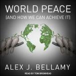 World Peace (And How We Can Achieve It), Alex J. Bellamy