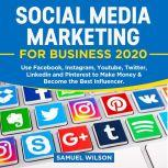 Social Media Marketing for Business 2020: Use Facebook, Instagram, Youtube, Twitter, Linkedin and Pinterest to Make Money & Become the Best Influencer, Samuel Wilson