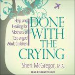 Done With The Crying  Help and Healing for Mothers of Estranged Adult Children, Sheri McGregor
