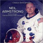Neil Armstrong: The Life and Legacy of the First Astronaut to Walk on the Moon, Charles River Editors