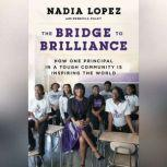 The Bridge to Brilliance How One Principal in a Tough Community Is Inspiring the World, Nadia Lopez