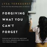 Forgiving What You Can't Forget Discover How to Move On, Make Peace with Painful Memories, and Create a Life That's Beautiful Again, Lysa TerKeurst