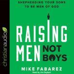 Raising Men, Not Boys Shepherding Your Sons to be Men of God, Mike Fabarez