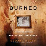 Burned A Story of Murder and the Crime That Wasn't, Edward Humes