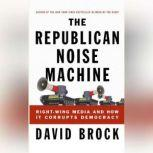 The Republican Noise Machine Right-Wing Media and How It Corrupts Democracy, David Brock