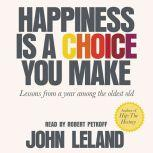 Happiness Is a Choice You Make Lessons from a Year Among the Oldest Old, John Leland