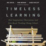 Timeless Learning How Imagination, Observation, and Zero-Based Thinking Change Schools, Pam Moran