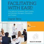 Facilitating with Ease! Core Skills for Facilitators, Team Leaders and Members, Managers, Consultants, and Trainers, 4th edition, Ingrid Bens