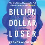 Billion Dollar Loser The Epic Rise and Spectacular Fall of Adam Neumann and WeWork, Reeves Wiedeman