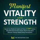 Manifest Vitality and Strength: Rewrite Your Reality for Health and Fitness 2,367 Positive Daily Affirmations for Busy People Ideal for Gym Quick Workouts, Training, Healthy Eating, Morning Runs, The Motivation Club