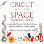 Cricut Design Space 2020 For Beginners A Guide Complete to Cricut for Beginners Guide, Cricut Maker for Beginners, Cricut Project Ideas, Cricut Project Book, Cricut Machine for Beginners., Ingrid Julia Anderson
