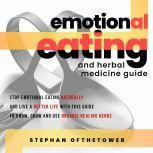 EMOTIONAL EATING and HERBAL MEDICINE GUIDE: Stop Emotional Eating Naturally And Live A Better Life with this Guide To Know, Grow And Use Organic Healing Herbs, Stephan Ofthetower