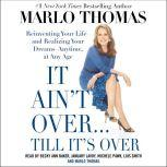It Ain't Over . . . Till It's Over Reinventing Your Life--and Realizing Your Dreams--Anytime, at Any Age, Marlo Thomas