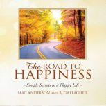 The Road to Happiness Simple Secrets to a Happy Life, Mac Anderson