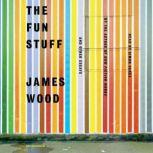 The Fun Stuff And Other Essays, James Wood