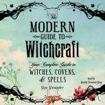 The Modern Guide to Witchcraft Your Complete Guide to Witches, Covens, and Spells, Skye Alexander