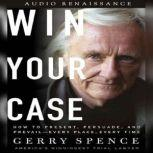 Win Your Case How to Present, Persuade, and Prevail--Every Place, Every Time, Gerry Spence
