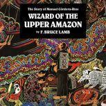 Wizard of the Upper Amazon The Story of Manuel Cordova-Rios, F. Bruce Lamb