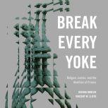 Break Every Yoke Religion, Justice, and the Abolition of Prisons, Joshua Dubler