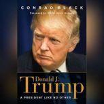 Donald J. Trump A President Like No Other, Conrad Black