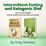 Ketogenic Diet and Intermittent Fasting-2 Manuscripts An Entire Beginners Guide to the Keto Fasting Lifestyle - Explore the Boundaries of This Combo Weight-Loss Method, Emily Simmons