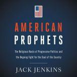 American Prophets The Religious Roots of Progressive Politics and the Ongoing Fight for the Soul of the Country, Jack Jenkins