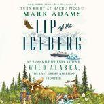 Tip of the Iceberg My 3,000-Mile Journey Around Wild Alaska, the Last Great American Frontier, Mark Adams