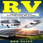 RV Mobile Solar Power for Full Time RV Living: Step by Step Instructions to Design and Install an Off Grid Renewable Energy Solar System on Your Van, Car or Boat, Bob Cliff